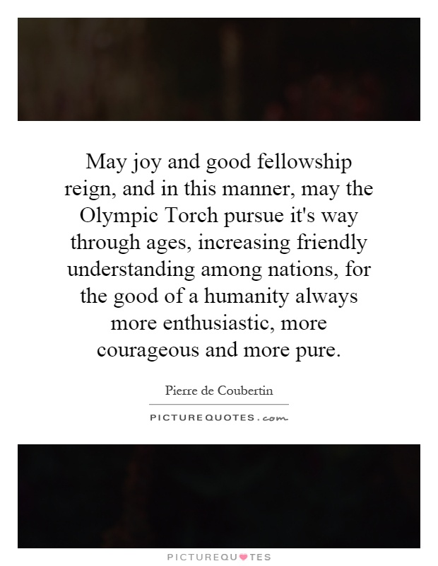 May joy and good fellowship reign, and in this manner, may the Olympic Torch pursue it's way through ages, increasing friendly understanding among nations, for the good of a humanity always more enthusiastic, more courageous and more pure Picture Quote #1