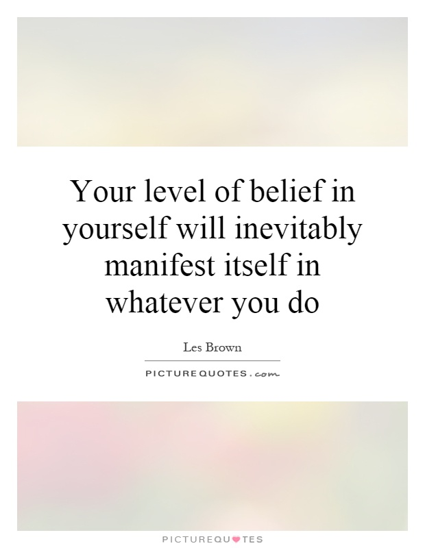 Your level of belief in yourself will inevitably manifest itself in whatever you do Picture Quote #1