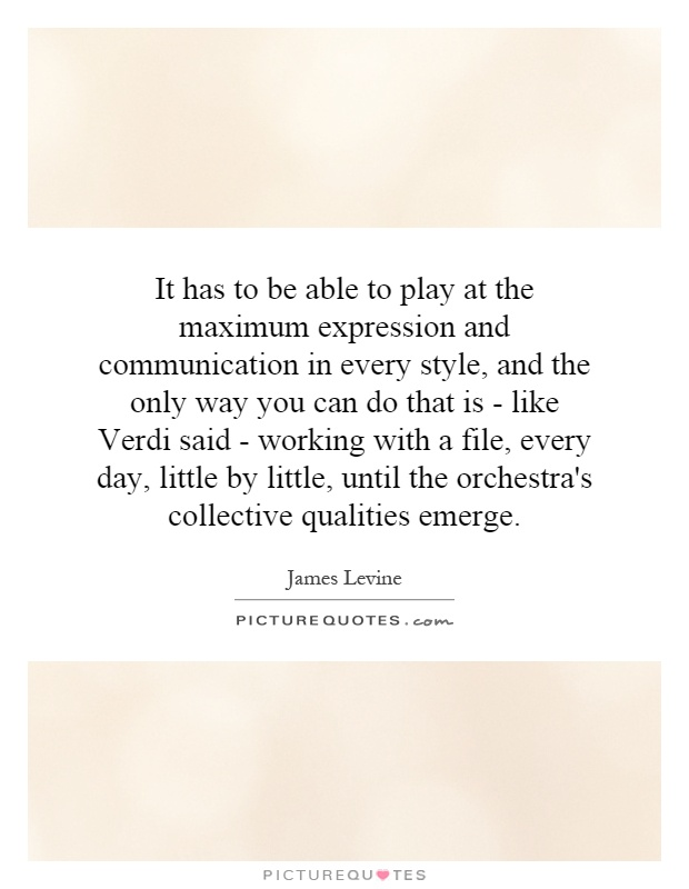 It has to be able to play at the maximum expression and communication in every style, and the only way you can do that is - like Verdi said - working with a file, every day, little by little, until the orchestra's collective qualities emerge Picture Quote #1