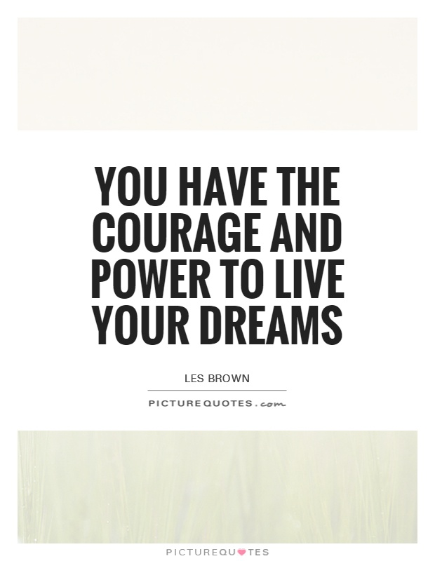 You have the courage and power to live your dreams Picture Quote #1