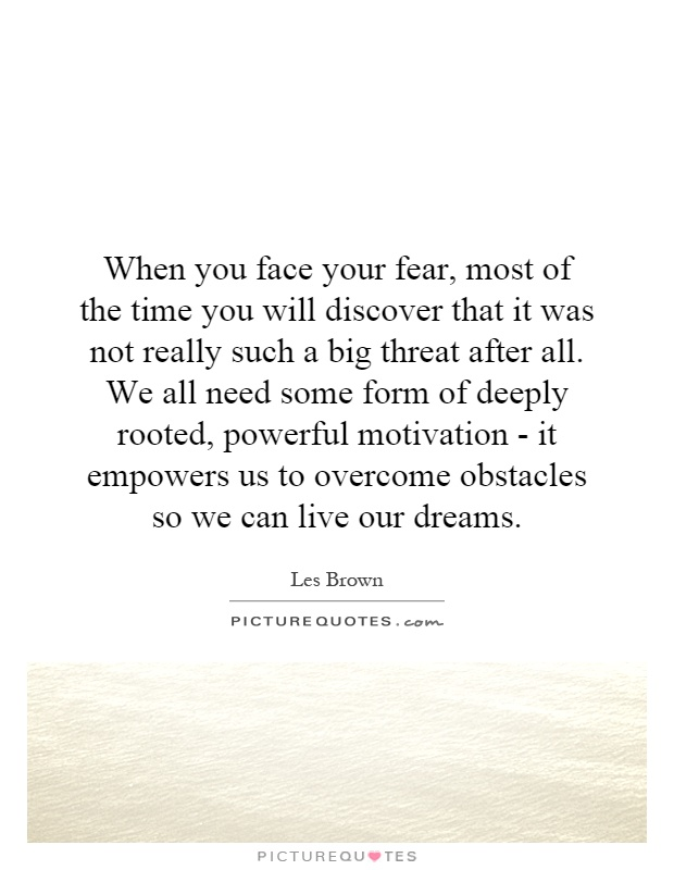 When you face your fear, most of the time you will discover that it was not really such a big threat after all. We all need some form of deeply rooted, powerful motivation - it empowers us to overcome obstacles so we can live our dreams Picture Quote #1