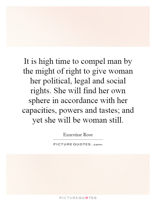 It is high time to compel man by the might of right to give woman her political, legal and social rights. She will find her own sphere in accordance with her capacities, powers and tastes; and yet she will be woman still Picture Quote #1
