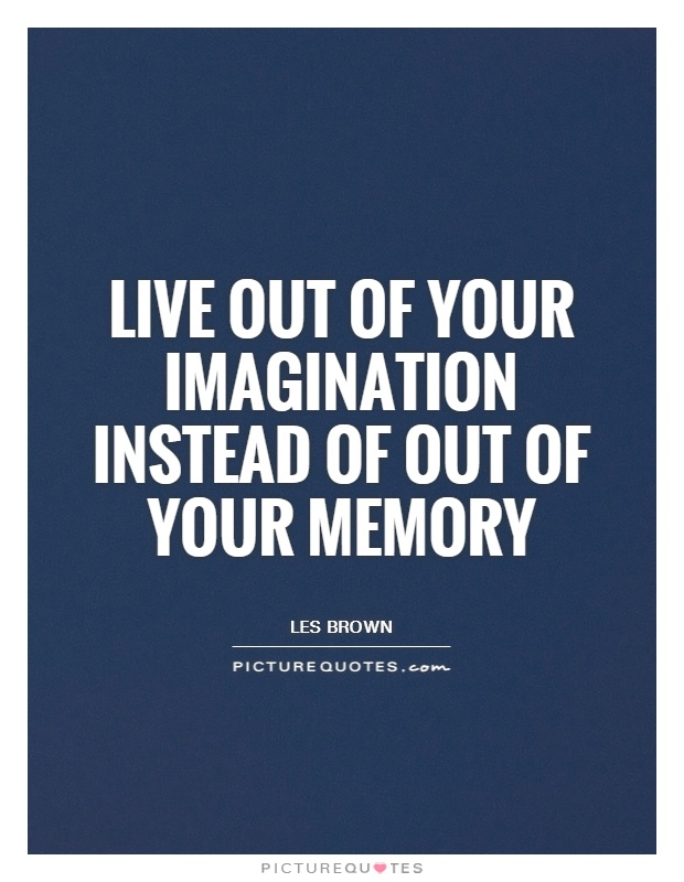 Live out of your imagination instead of out of your memory Picture Quote #1