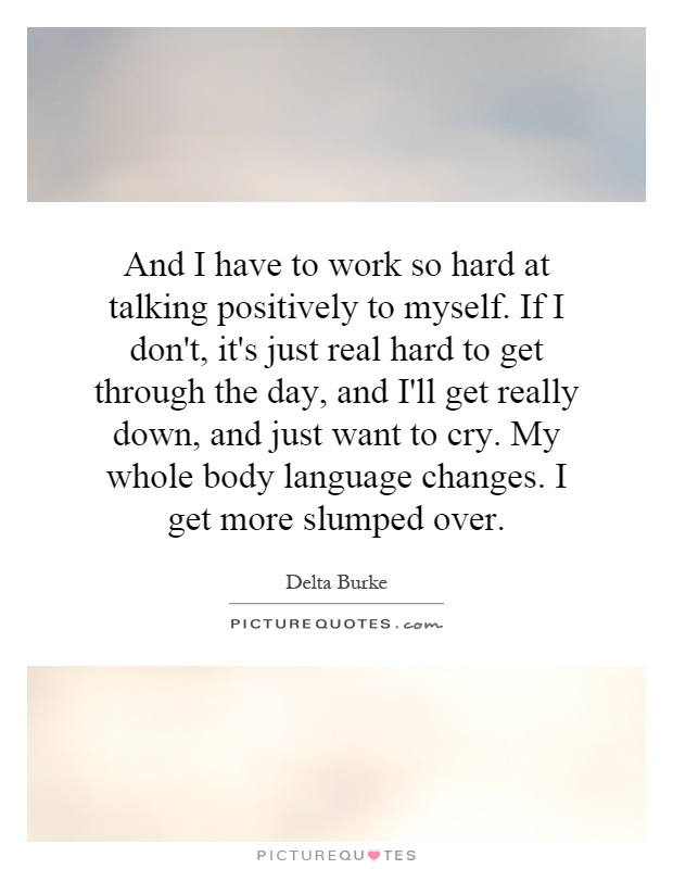And I have to work so hard at talking positively to myself. If I don't, it's just real hard to get through the day, and I'll get really down, and just want to cry. My whole body language changes. I get more slumped over Picture Quote #1