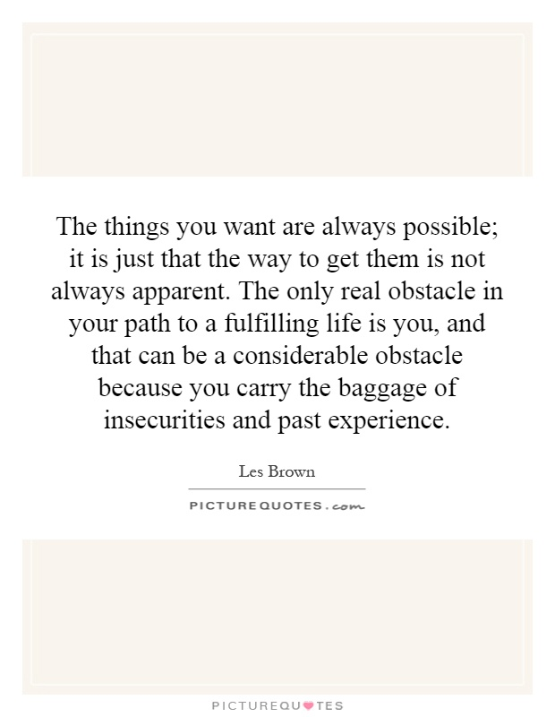 The things you want are always possible; it is just that the way to get them is not always apparent. The only real obstacle in your path to a fulfilling life is you, and that can be a considerable obstacle because you carry the baggage of insecurities and past experience Picture Quote #1