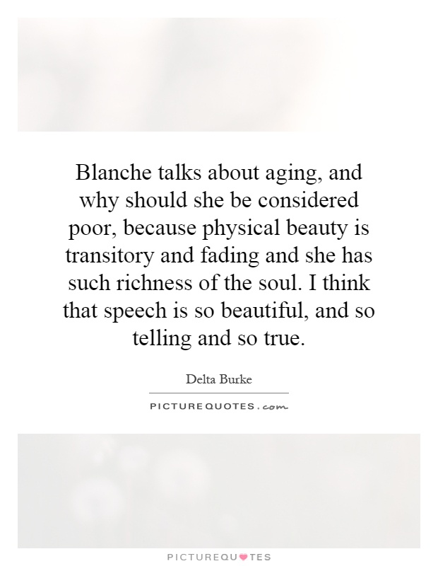 Blanche talks about aging, and why should she be considered poor, because physical beauty is transitory and fading and she has such richness of the soul. I think that speech is so beautiful, and so telling and so true Picture Quote #1