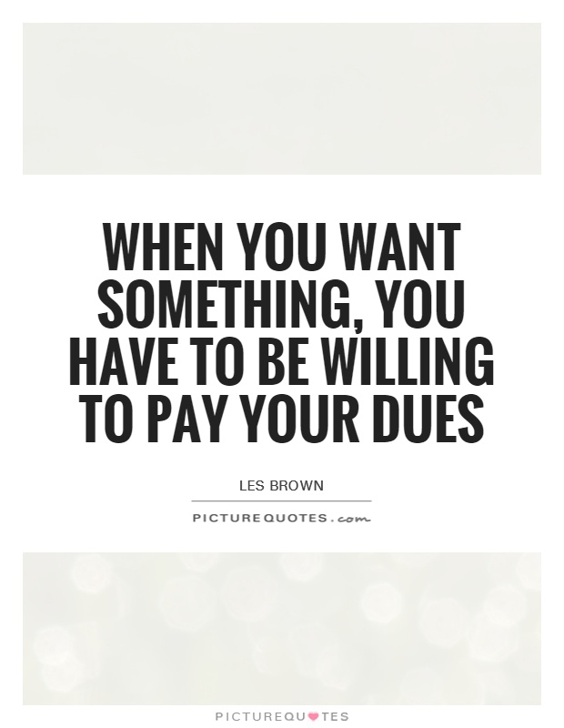 When you want something, you have to be willing to pay your dues Picture Quote #1