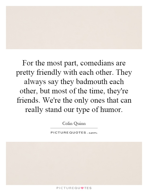 For the most part, comedians are pretty friendly with each other. They always say they badmouth each other, but most of the time, they're friends. We're the only ones that can really stand our type of humor Picture Quote #1