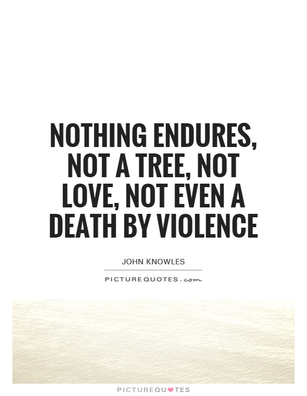 Nothing endures, not a tree, not love, not even a death by violence Picture Quote #1