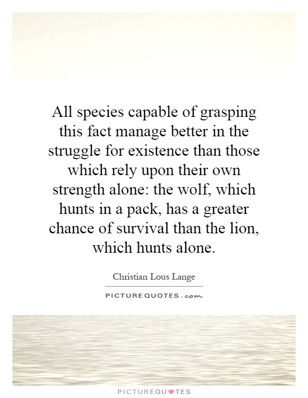 All species capable of grasping this fact manage better in the struggle for existence than those which rely upon their own strength alone: the wolf, which hunts in a pack, has a greater chance of survival than the lion, which hunts alone Picture Quote #1