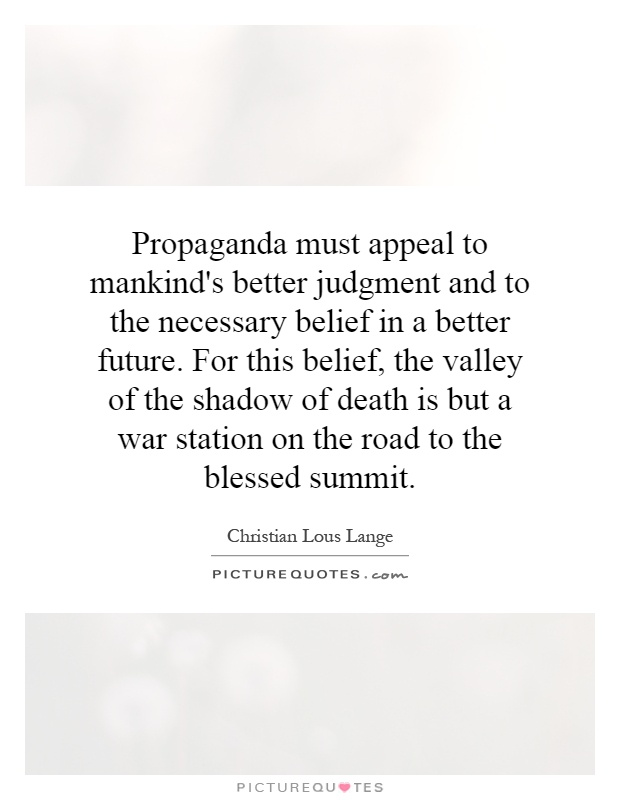 Propaganda must appeal to mankind's better judgment and to the necessary belief in a better future. For this belief, the valley of the shadow of death is but a war station on the road to the blessed summit Picture Quote #1