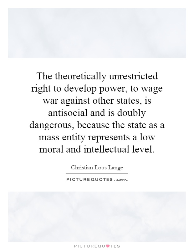 The theoretically unrestricted right to develop power, to wage war against other states, is antisocial and is doubly dangerous, because the state as a mass entity represents a low moral and intellectual level Picture Quote #1