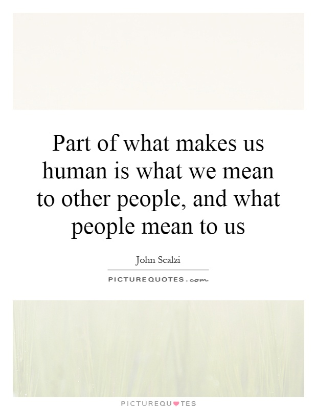 Part of what makes us human is what we mean to other people, and what people mean to us Picture Quote #1