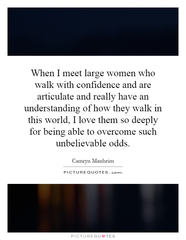 When I meet large women who walk with confidence and are articulate and really have an understanding of how they walk in this world, I love them so deeply for being able to overcome such unbelievable odds Picture Quote #1