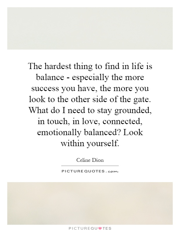 The hardest thing to find in life is balance - especially the more success you have, the more you look to the other side of the gate. What do I need to stay grounded, in touch, in love, connected, emotionally balanced? Look within yourself Picture Quote #1