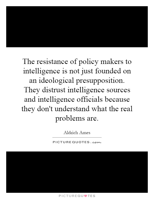 The resistance of policy makers to intelligence is not just founded on an ideological presupposition. They distrust intelligence sources and intelligence officials because they don't understand what the real problems are Picture Quote #1