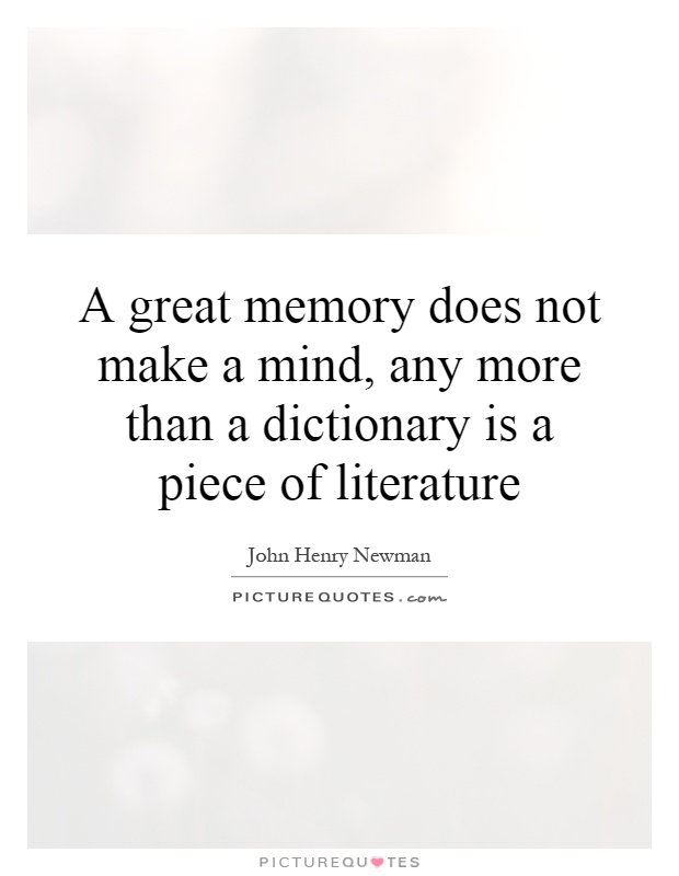 A great memory does not make a mind, any more than a dictionary is a piece of literature Picture Quote #1