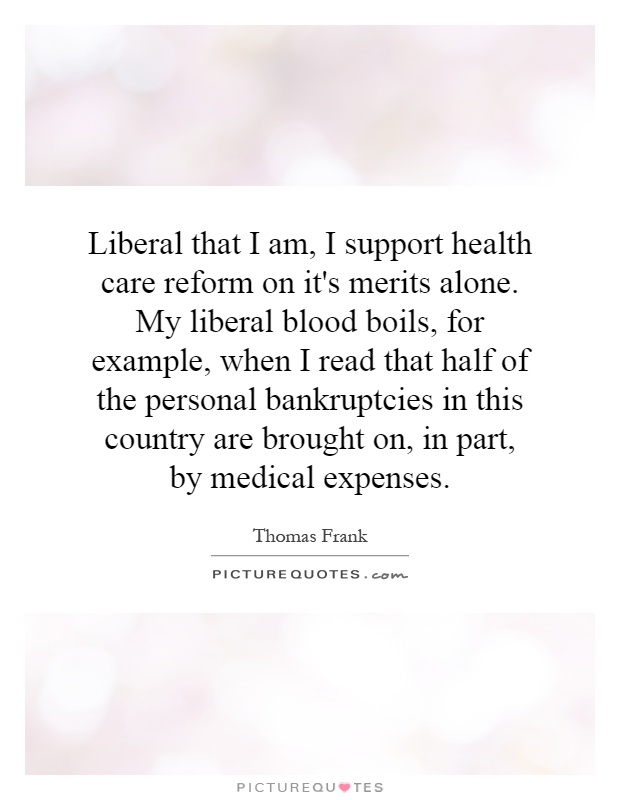 Liberal that I am, I support health care reform on it's merits alone. My liberal blood boils, for example, when I read that half of the personal bankruptcies in this country are brought on, in part, by medical expenses Picture Quote #1