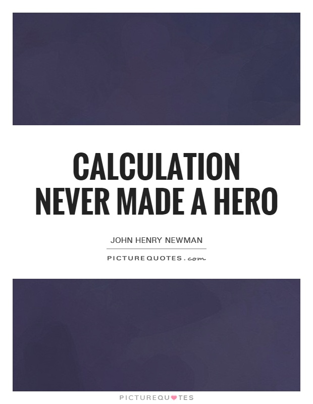 Calculation never made a hero Picture Quote #1
