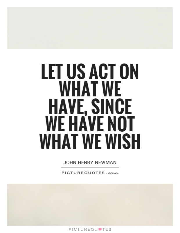 Let us act on what we have, since we have not what we wish Picture Quote #1