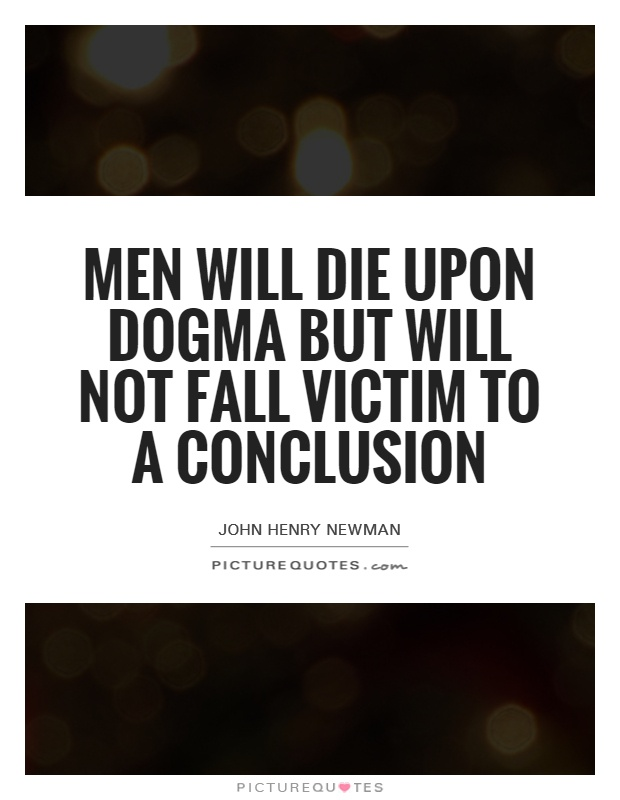 Men will die upon dogma but will not fall victim to a conclusion Picture Quote #1