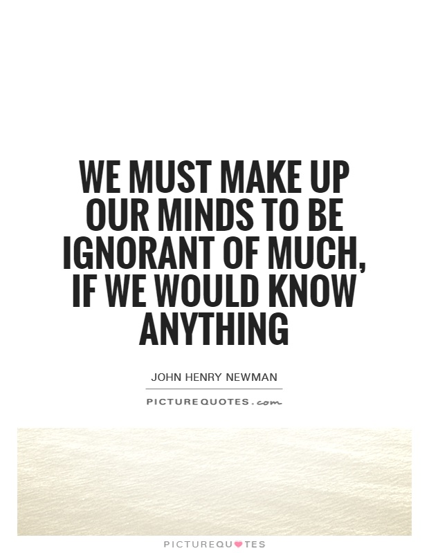 We must make up our minds to be ignorant of much, if we would know anything Picture Quote #1