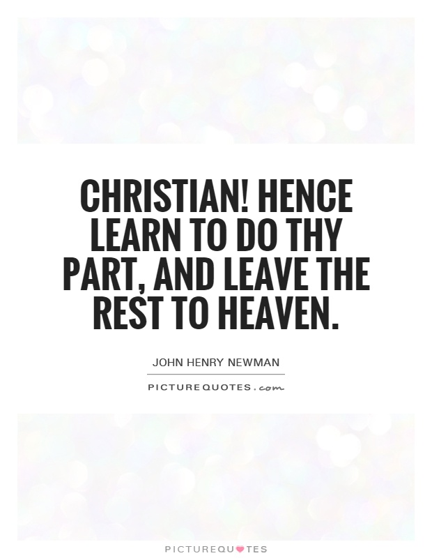 Christian! Hence learn to do thy part, and leave the rest to Heaven Picture Quote #1