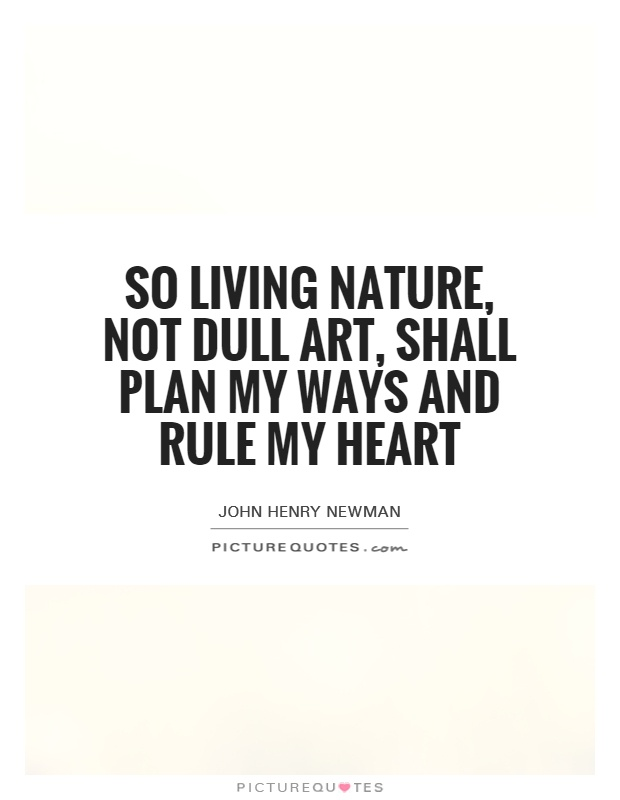 So living Nature, not dull Art, Shall plan my ways and rule my heart Picture Quote #1