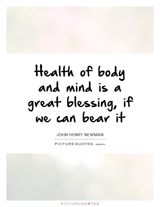 Health of body and mind is a great blessing, if we can bear it Picture Quote #1