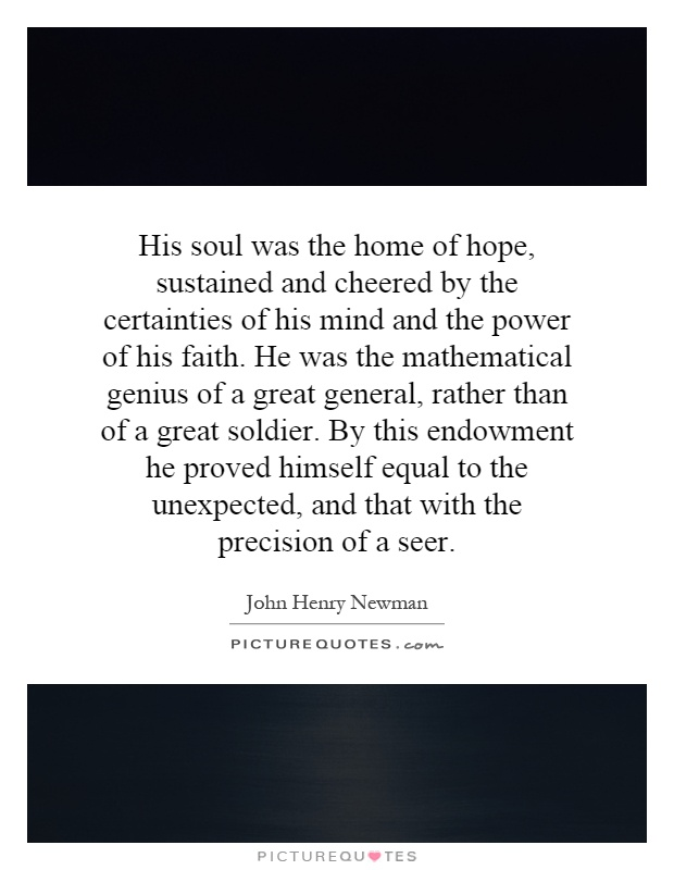 His soul was the home of hope, sustained and cheered by the certainties of his mind and the power of his faith. He was the mathematical genius of a great general, rather than of a great soldier. By this endowment he proved himself equal to the unexpected, and that with the precision of a seer Picture Quote #1