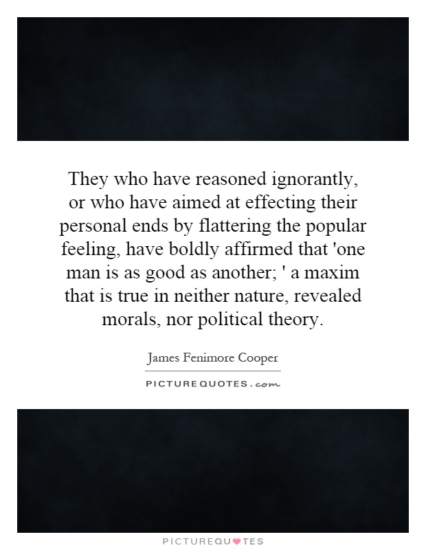 They who have reasoned ignorantly, or who have aimed at effecting their personal ends by flattering the popular feeling, have boldly affirmed that 'one man is as good as another; ' a maxim that is true in neither nature, revealed morals, nor political theory Picture Quote #1