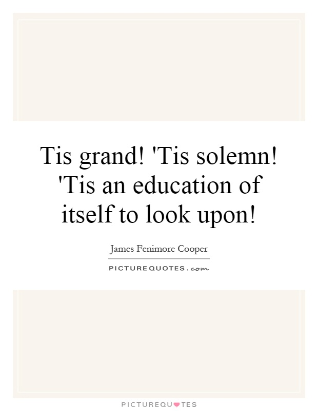 Tis grand! 'Tis solemn! 'Tis an education of itself to look upon! Picture Quote #1