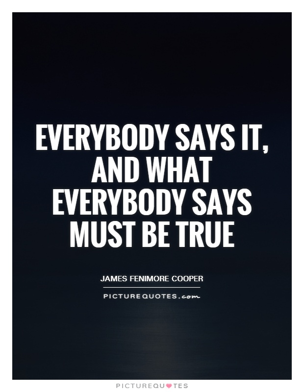 Everybody says it, and what everybody says must be true Picture Quote #1