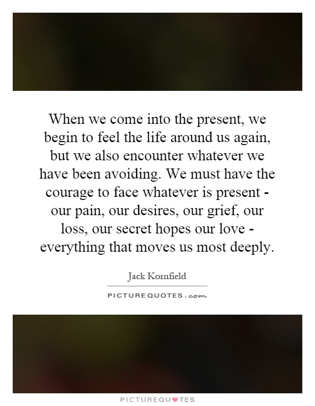 When we come into the present, we begin to feel the life around us again, but we also encounter whatever we have been avoiding. We must have the courage to face whatever is present - our pain, our desires, our grief, our loss, our secret hopes our love - everything that moves us most deeply Picture Quote #1