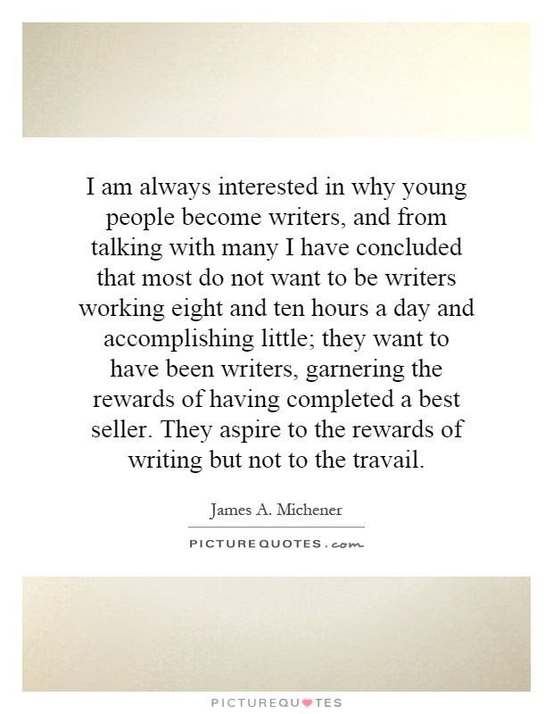 I am always interested in why young people become writers, and from talking with many I have concluded that most do not want to be writers working eight and ten hours a day and accomplishing little; they want to have been writers, garnering the rewards of having completed a best seller. They aspire to the rewards of writing but not to the travail Picture Quote #1