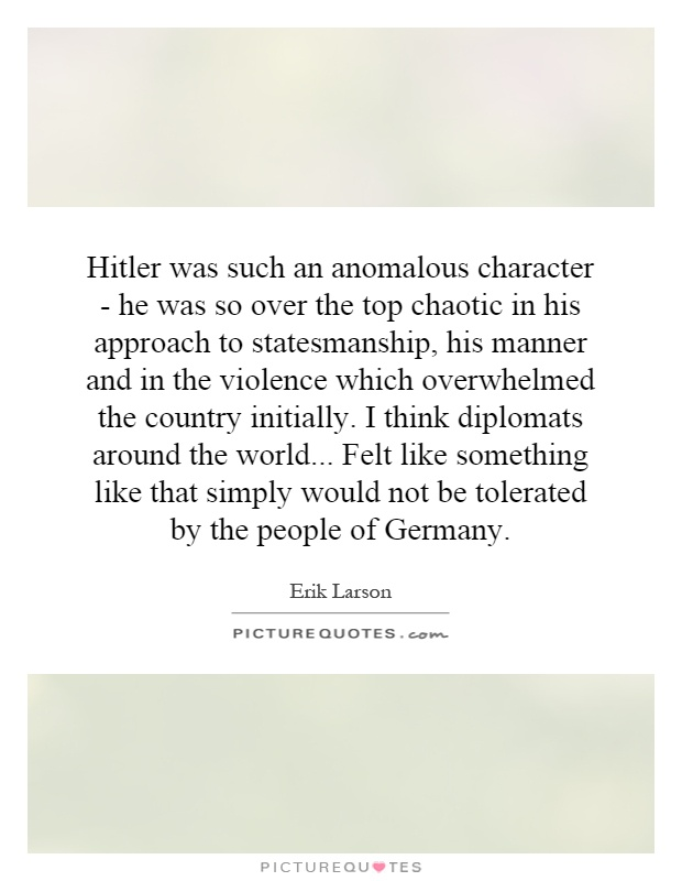 Hitler was such an anomalous character - he was so over the top chaotic in his approach to statesmanship, his manner and in the violence which overwhelmed the country initially. I think diplomats around the world... Felt like something like that simply would not be tolerated by the people of Germany Picture Quote #1