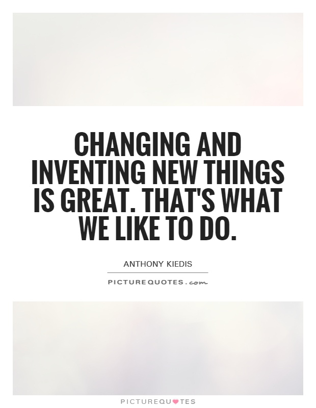 Changing and inventing new things is great. That's what we like to do Picture Quote #1