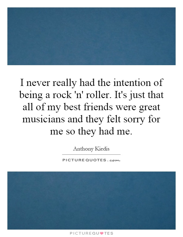I never really had the intention of being a rock 'n' roller. It's just that all of my best friends were great musicians and they felt sorry for me so they had me Picture Quote #1