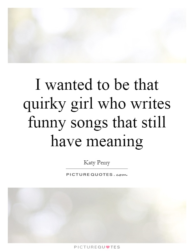 I wanted to be that quirky girl who writes funny songs that still have meaning Picture Quote #1