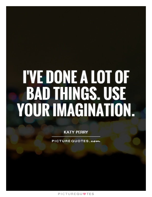 I've done a lot of bad things. Use your imagination Picture Quote #1