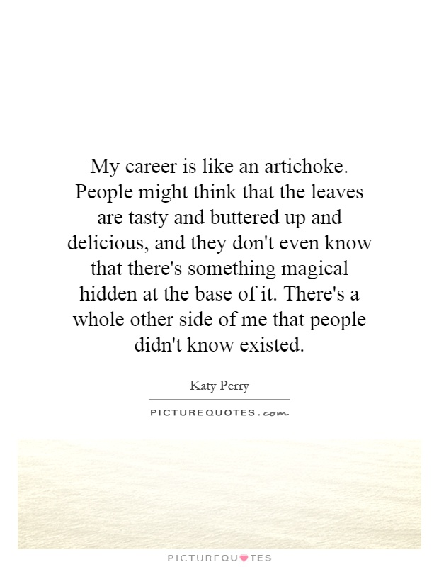 My career is like an artichoke. People might think that the leaves are tasty and buttered up and delicious, and they don't even know that there's something magical hidden at the base of it. There's a whole other side of me that people didn't know existed Picture Quote #1