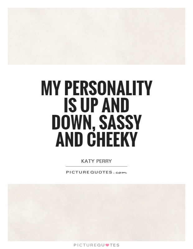 My personality is up and down, sassy and cheeky Picture Quote #1