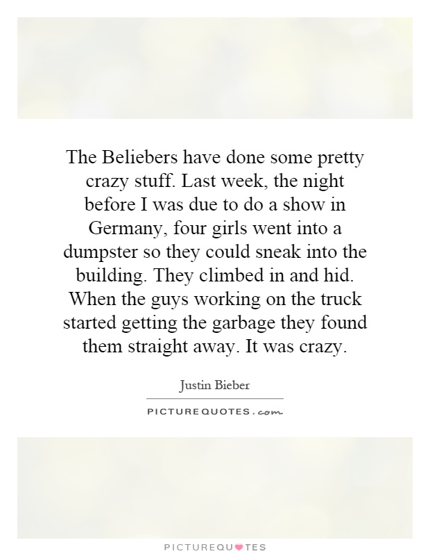 The Beliebers have done some pretty crazy stuff. Last week, the night before I was due to do a show in Germany, four girls went into a dumpster so they could sneak into the building. They climbed in and hid. When the guys working on the truck started getting the garbage they found them straight away. It was crazy Picture Quote #1