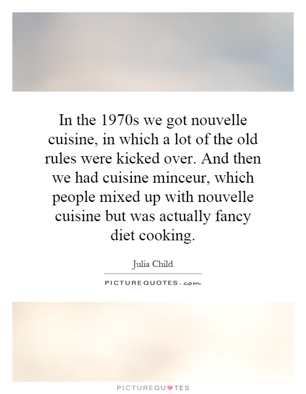 In the 1970s we got nouvelle cuisine, in which a lot of the old rules were kicked over. And then we had cuisine minceur, which people mixed up with nouvelle cuisine but was actually fancy diet cooking Picture Quote #1
