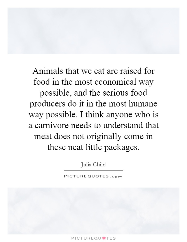 Animals that we eat are raised for food in the most economical way possible, and the serious food producers do it in the most humane way possible. I think anyone who is a carnivore needs to understand that meat does not originally come in these neat little packages Picture Quote #1
