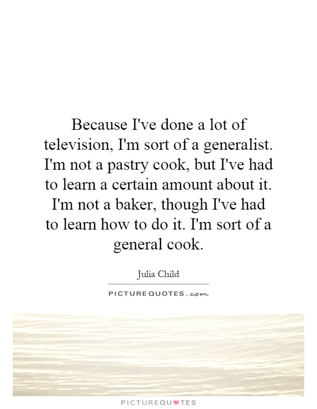 Because I've done a lot of television, I'm sort of a generalist. I'm not a pastry cook, but I've had to learn a certain amount about it. I'm not a baker, though I've had to learn how to do it. I'm sort of a general cook Picture Quote #1