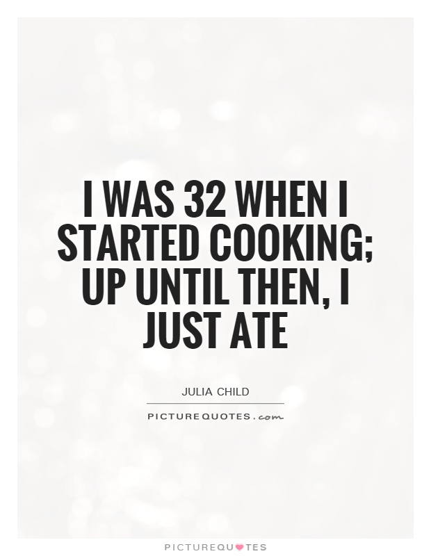 I was 32 when I started cooking; up until then, I just ate Picture Quote #1