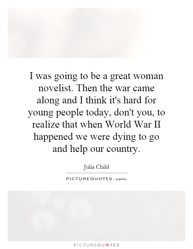 I was going to be a great woman novelist. Then the war came along and I think it's hard for young people today, don't you, to realize that when World War II happened we were dying to go and help our country Picture Quote #1