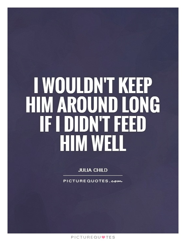 I wouldn't keep him around long if I didn't feed him well Picture Quote #1