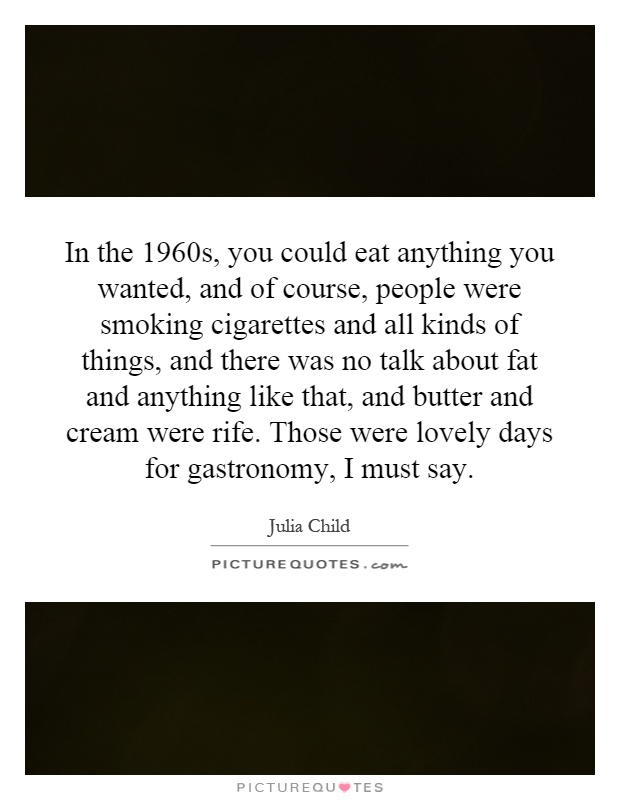 In the 1960s, you could eat anything you wanted, and of course, people were smoking cigarettes and all kinds of things, and there was no talk about fat and anything like that, and butter and cream were rife. Those were lovely days for gastronomy, I must say Picture Quote #1